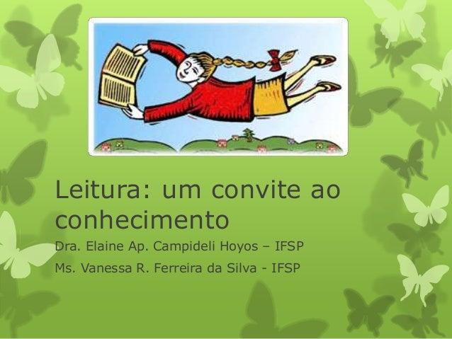 Leitura: um convite ao  conhecimento  Dra. Elaine Ap. Campideli Hoyos – IFSP  Ms. Vanessa R. Ferreira da Silva - IFSP