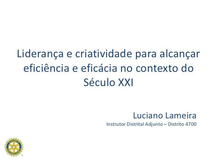Liderança e criatividade para alcançar eficiência e eficácia no contexto do Século XXI<br />Luciano Lameira<br />Instrutor...