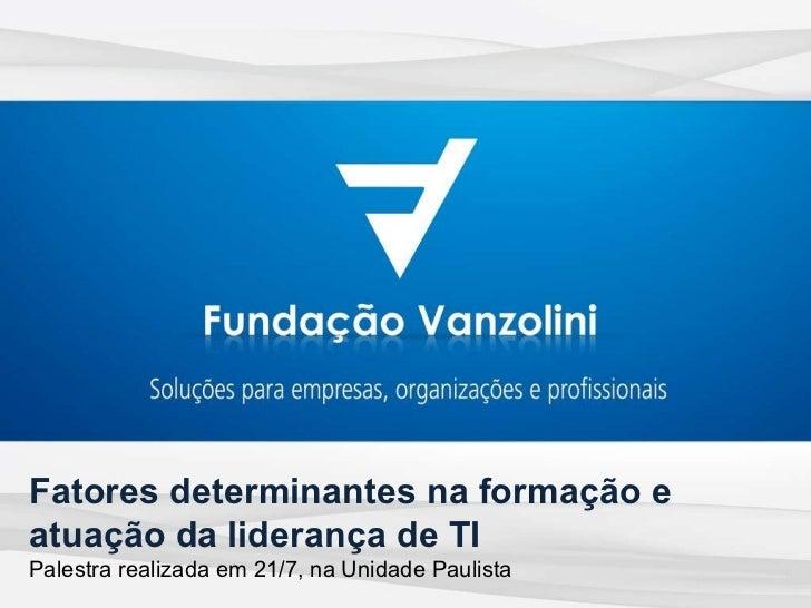 Fatores determinantes na formação e atuação da liderança de TI Palestra realizada em 21/7, na Unidade Paulista