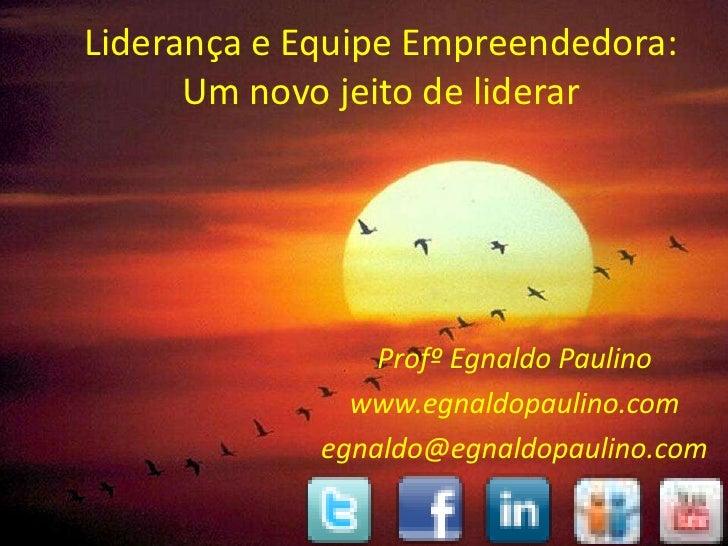 Liderança e Equipe Empreendedora:      Um novo jeito de liderar                 Profº Egnaldo Paulino               www.eg...