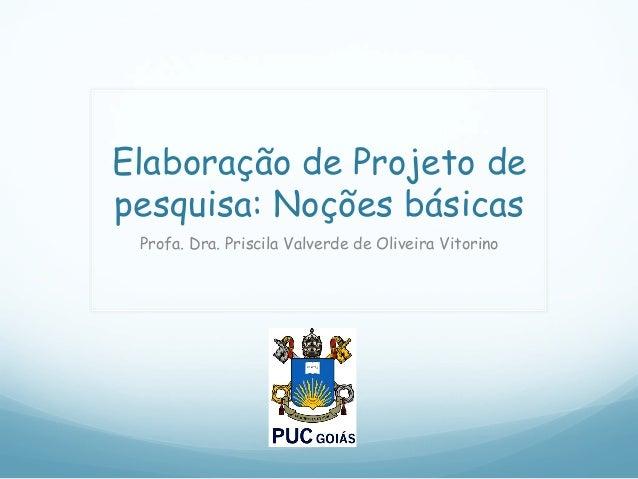 Elaboração de Projeto de pesquisa: Noções básicas Profa. Dra. Priscila Valverde de Oliveira Vitorino
