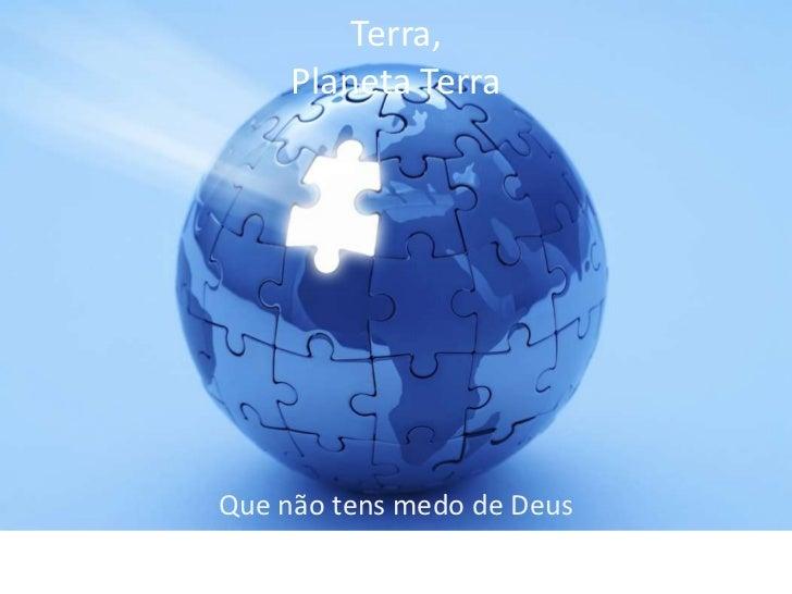 Terra,     Planeta TerraQue não tens medo de Deus