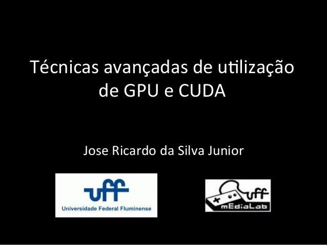 Técnicas  avançadas  de  u.lização   de  GPU  e  CUDA   Jose  Ricardo  da  Silva  Junior