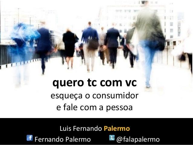 quero tc com vc    esqueça o consumidor     e fale com a pessoa       Luis Fernando PalermoFernando Palermo         @falap...