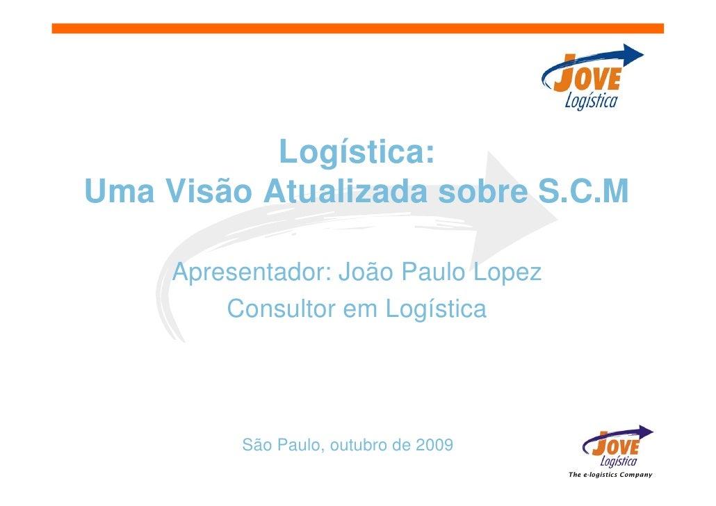 Logística: Uma Visão Atualizada sobre S.C.M       Apresentador: João Paulo Lopez          Consultor em Logística          ...
