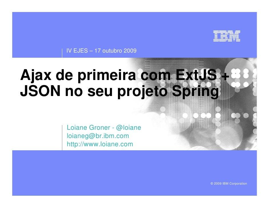 IV EJES – 17 outubro 2009    Ajax de primeira com ExtJS + JSON no seu projeto Spring        Loiane Groner - @loiane       ...