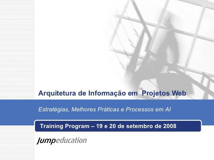 Arquitetura de Informação em  Projetos Web Training Program – 19 e 20 de setembro de 2008 Estratégias, Melhores Práticas e...