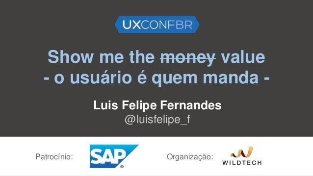Show me the money value - o usuário é quem manda - Luis Felipe Fernandes @luisfelipe_f Patrocínio: Organização: