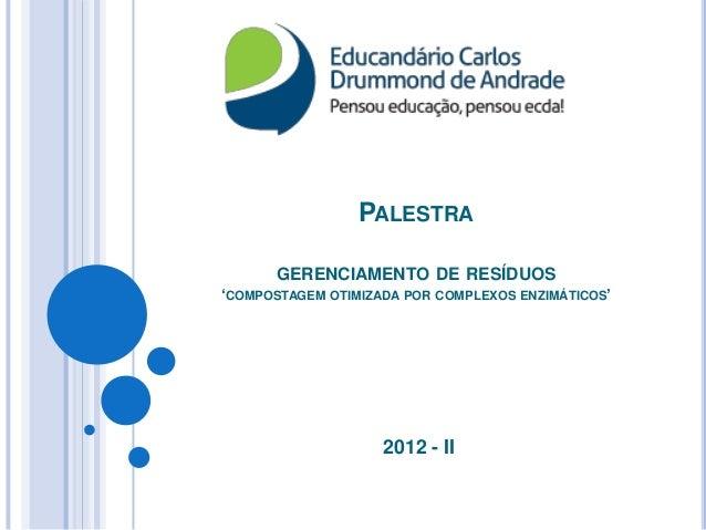 """PALESTRA      GERENCIAMENTO DE RESÍDUOS""""COMPOSTAGEM OTIMIZADA POR COMPLEXOS ENZIMÁTICOS""""                    2012 - II"""