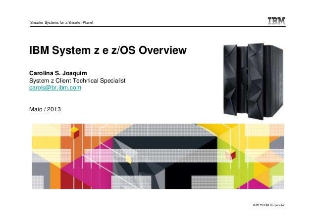 © 2013 IBM CorporationSmarter Systems for a Smarter PlanetIBM System z e z/OS OverviewCarolina S. JoaquimSystem z Client T...