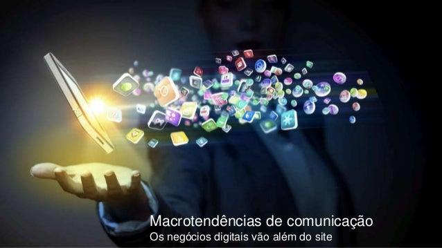 Macrotendências de comunicação Os negócios digitais vão além do site
