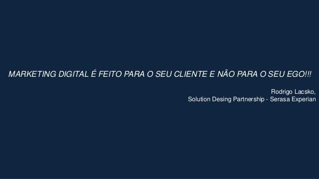 MARKETING DIGITAL É FEITO PARA O SEU CLIENTE E NÃO PARA O SEU EGO!!! Rodrigo Lacsko, Solution Desing Partnership - Serasa ...