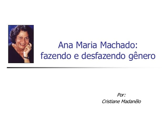 Ana Maria Machado: fazendo e desfazendo gênero Por: Cristiane Madanêlo