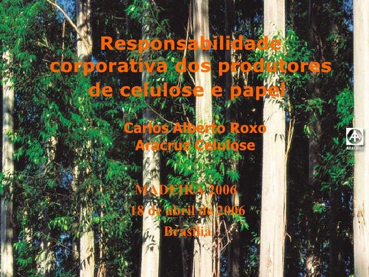 Responsabilidade corporativa dos produtores de celulose e papel   Carlos Alberto Roxo Aracruz Celulose MADEIRA 2006  18 de...