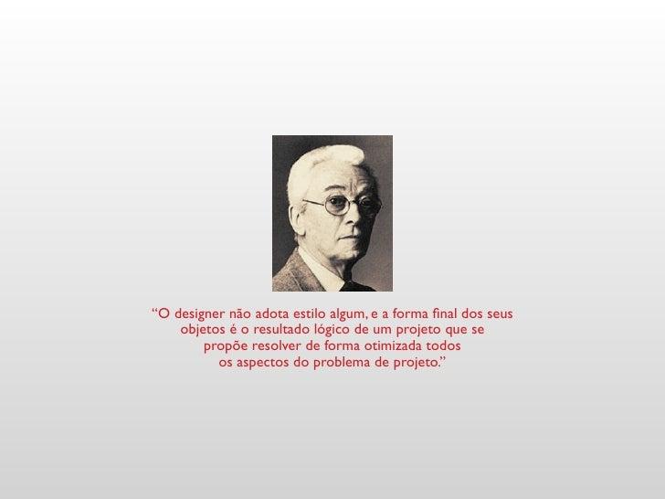"""""""O designer não adota estilo algum, e a forma final dos seus     objetos é o resultado lógico de um projeto que se        ..."""