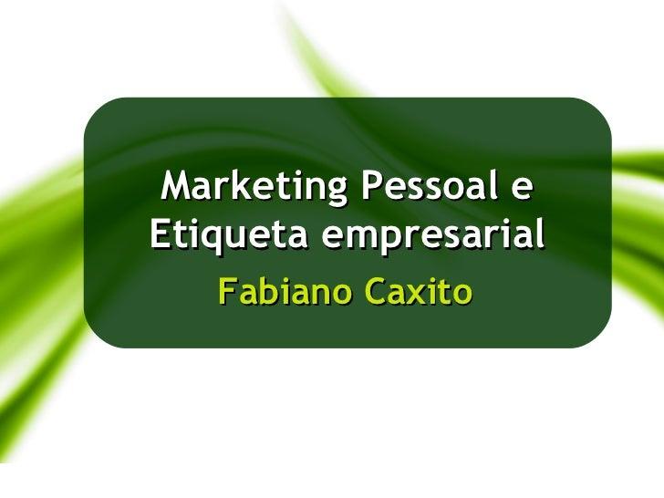 Marketing Pessoal e             Etiqueta empresarial                Fabiano Caxito24/05/2012