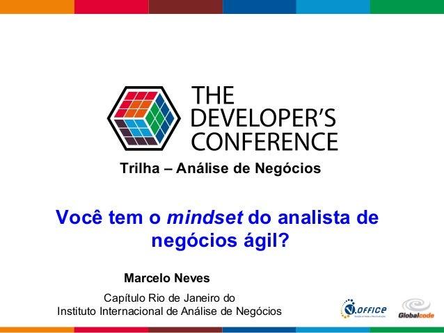 Globalcode–Open4education Trilha – Análise de Negócios Você tem o mindset do analista de negócios ágil? Marcelo Neves Ca...