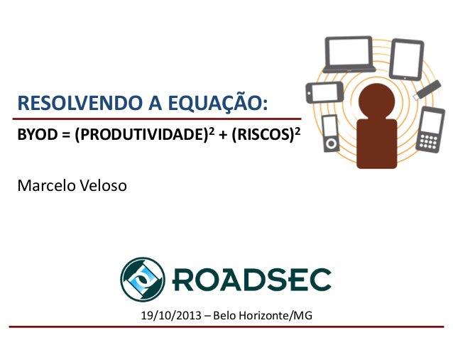 RESOLVENDO A EQUAÇÃO: BYOD = (PRODUTIVIDADE)2 + (RISCOS)2 Marcelo Veloso  19/10/2013 – Belo Horizonte/MG