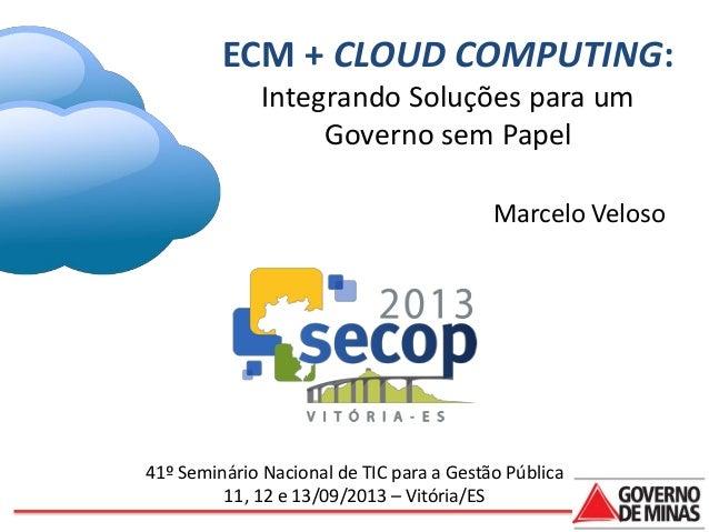 ECM + CLOUD COMPUTING: Integrando Soluções para um Governo sem Papel Marcelo Veloso  41º Seminário Nacional de TIC para a ...