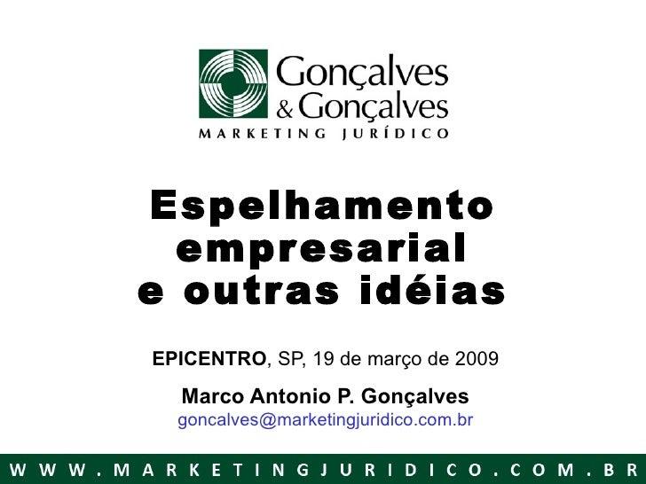 Espelhamento empresarial e outras idéias EPICENTRO , SP, 19 de março de 2009 Marco Antonio P. Gonçalves [email_address]