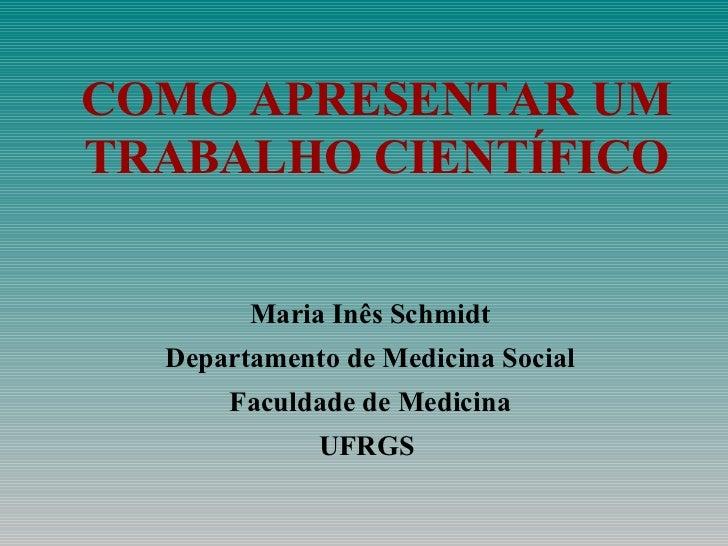 COMO APRESENTAR UM TRABALHO CIENTÍFICO Maria Inês Schmidt Departamento de Medicina Social Faculdade de Medicina UFRGS