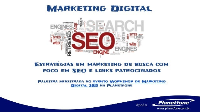 Apoio Estratégias em marketing de busca com foco em SEO e links patrocinados Palestra ministrada no evento Workshop de Mar...