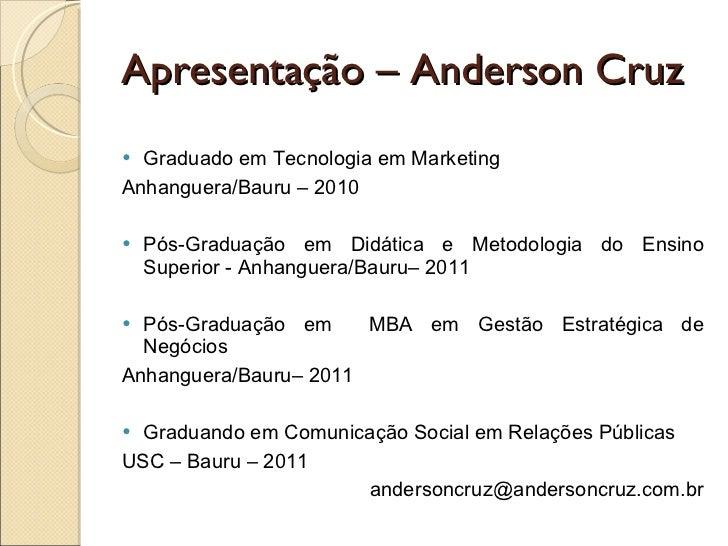 Apresentação – Anderson Cruz <ul><li>Graduado em Tecnologia em Marketing  </li></ul><ul><li>Anhanguera/Bauru – 2010 </li><...