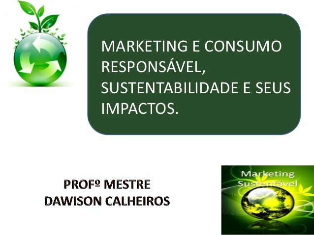 MARKETING E CONSUMO RESPONSÁVEL, SUSTENTABILIDADE E SEUS IMPACTOS.