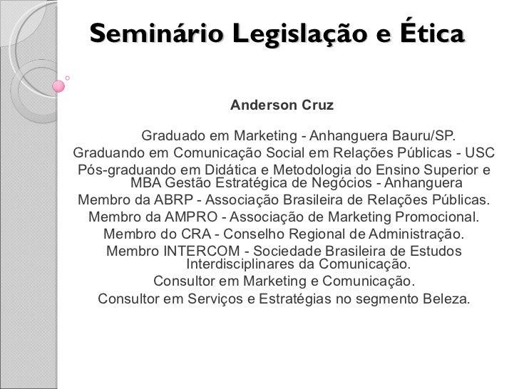 Seminário Legislação e Ética Anderson Cruz  Graduado em Marketing - Anhanguera Bauru/SP. Graduando em Comunicação Social e...
