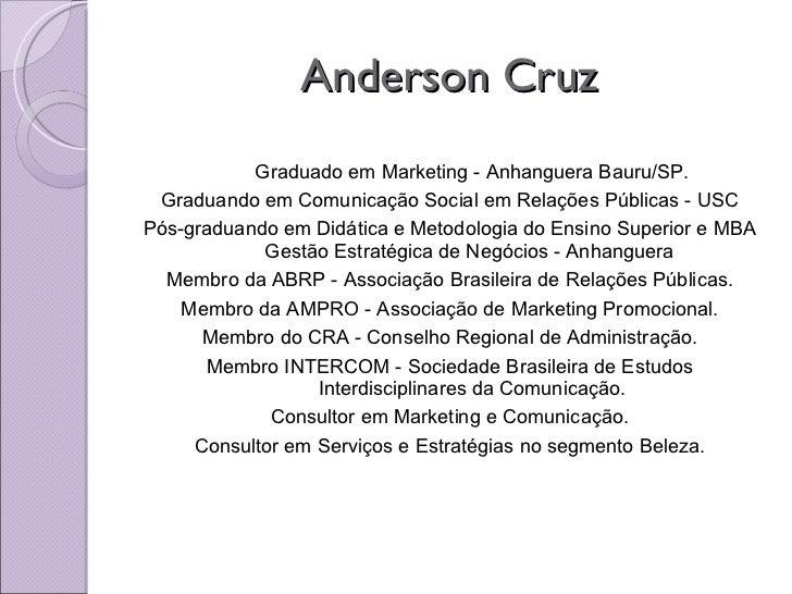 Anderson Cruz <ul><li>Graduado em Marketing - Anhanguera Bauru/SP. </li></ul><ul><li>Graduando em Comunicação Social em Re...