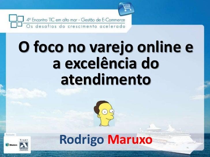 O foco no varejo online e a excelência do atendimento<br />RodrigoMaruxo<br />