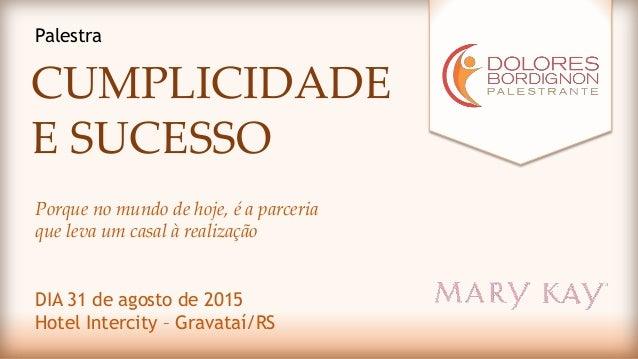 CUMPLICIDADE E SUCESSO DIA 31 de agosto de 2015 Hotel Intercity – Gravataí/RS Palestra Porque no mundo de hoje, é a parcer...