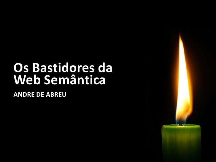 Os Bastidores da Web Semântica<br />ANDRE DE ABREU<br />