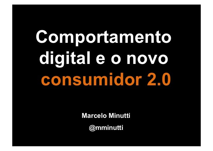 Comportamentodigital e o novoconsumidor 2.0     Marcelo Minutti       @mminutti
