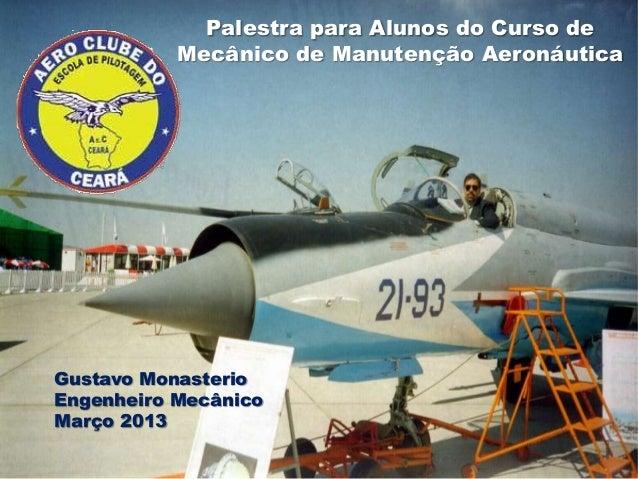 Palestra para Alunos do Curso de           Mecânico de Manutenção AeronáuticaGustavo MonasterioEngenheiro MecânicoMarço 2013