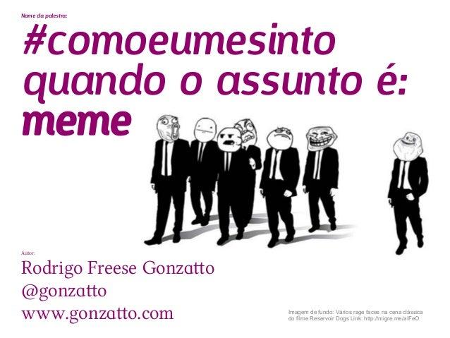#comoeumesintoNome da palestra:quando o assunto é:memeAutor:Rodrigo Freese Gonzatto@gonzattowww.gonzatto.com          Imag...