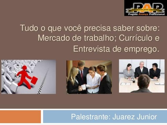 Tudo o que você precisa saber sobre: Mercado de trabalho; Currículo e Entrevista de emprego. Palestrante: Juarez Junior