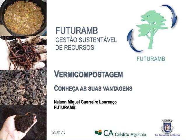 FUTURAMB GESTÃO SUSTENTÁVEL DE RECURSOS 29.01.15 Nelson Miguel Guerreiro Lourenço FUTURAMB VERMICOMPOSTAGEM CONHEÇA AS SUA...