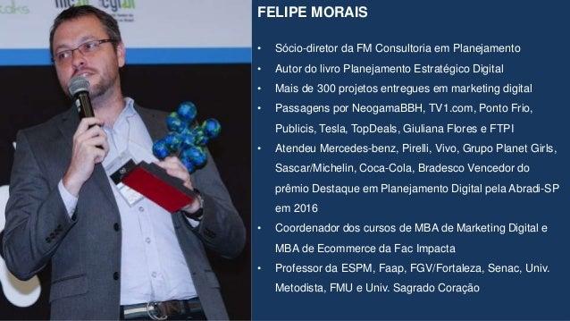 FELIPE MORAIS • Sócio-diretor da FM Consultoria em Planejamento • Autor do livro Planejamento Estratégico Digital • Mais d...