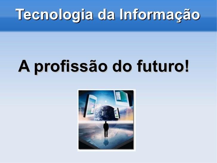 A profissão do futuro! Tecnologia da Informação