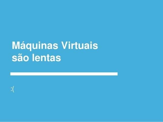 Alternativa viva as VMs ○Containers: ●Tecnologia estabelecida no mercado, porém com pouca adoção devido a dificuldade. ●Do...