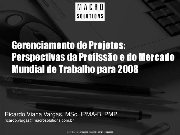 Gerenciamento de Projetos:    Perspectivas da Profissão e do Mercado    Mundial de Trabalho para 2008    Ricardo Viana Var...