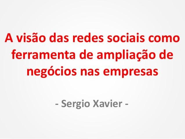 A visão das redes sociais como ferramenta de ampliação de negócios nas empresas - Sergio Xavier -