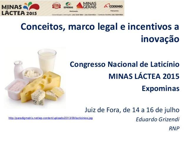 Conceitos, marco legal e incentivos a inovação Congresso Nacional de Laticínio MINAS LÁCTEA 2015 Expominas Juiz de Fora, d...