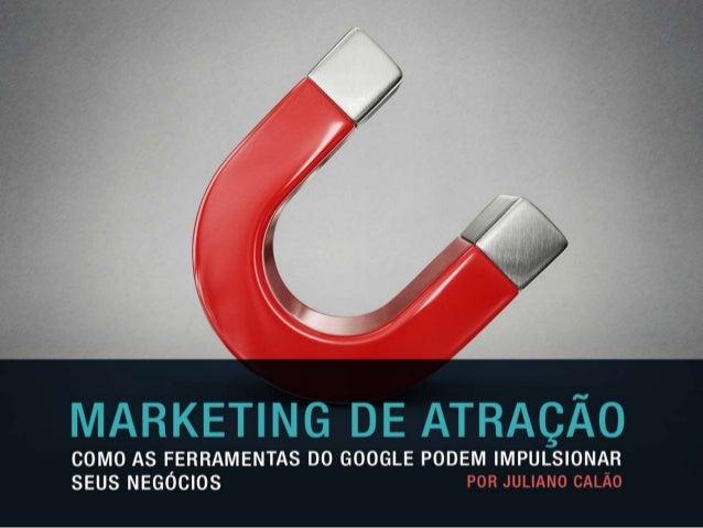 MARKETING DE  ATRAÇÃO  Como as ferramentas do Google  podem impulsionar seus negócios  Juliano Calão  www.webanalitica.com...