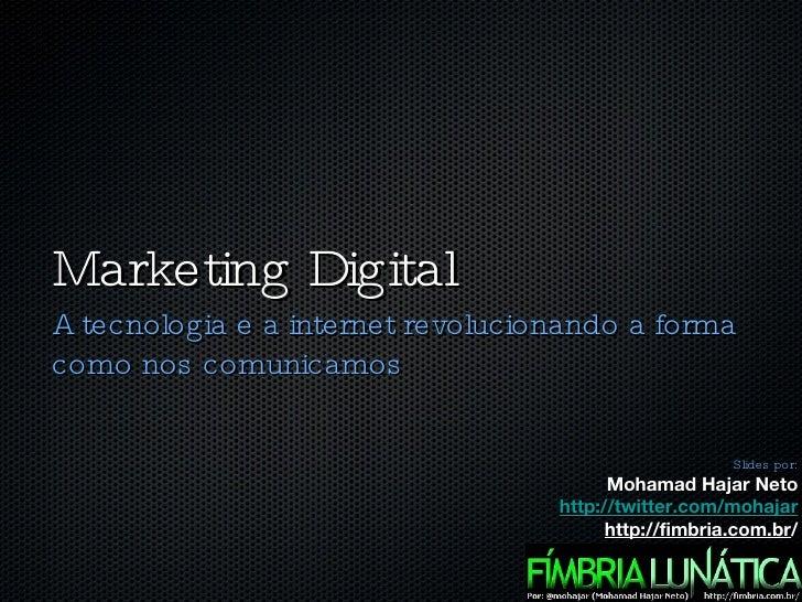 Marketing Digital <ul><li>A tecnologia e a internet revolucionando a forma como nos comunicamos </li></ul>Slides por: Moha...