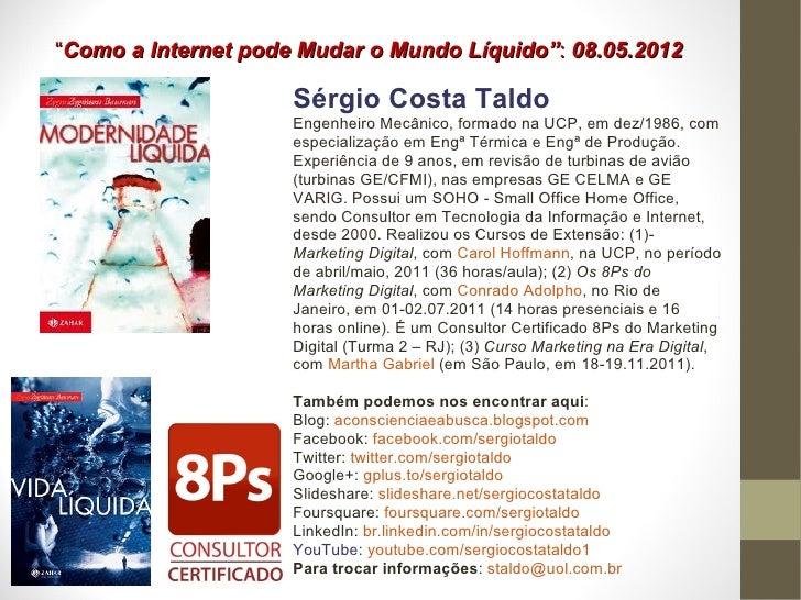"""""""Como a Internet pode Mudar o Mundo Líquido"""": 08.05.2012                     Sérgio Costa Taldo                     Engenh..."""