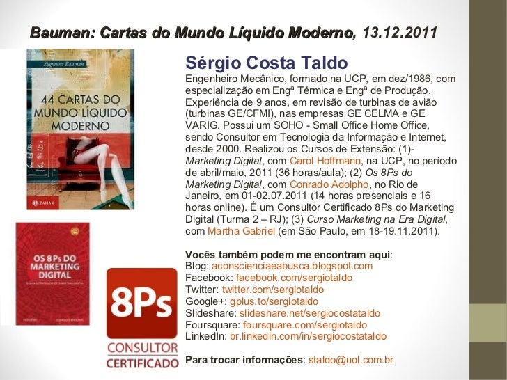 Bauman: Cartas do Mundo Líquido Moderno , 13.12.2011 Sérgio Costa Taldo Engenheiro Mecânico, formado na UCP, em dez/1986, ...