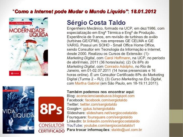 """"""" Como a Internet pode Mudar o Mundo Líquido"""" :  18.01.2012 Sérgio Costa Taldo Engenheiro Mecânico, formado na UCP, em dez..."""