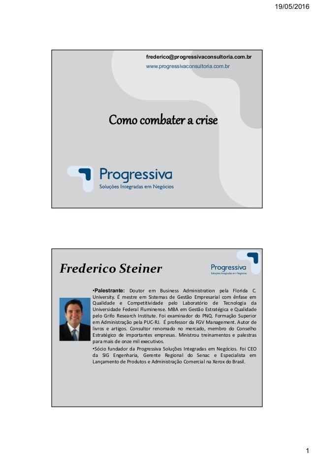 19/05/2016 1 Como combater a crise frederico@progressivaconsultoria.com.br www.progressivaconsultoria.com.br Frederico Ste...